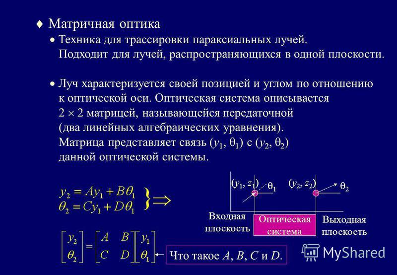 Матричная оптика Техника для трассировки параксиальных лучей. Подходит для лучей, распространяющихся в одной плоскости. Луч характеризуется своей позицией и углом по отношению к оптической оси. Оптическая система описывается 2 2 матрицей, называющейс