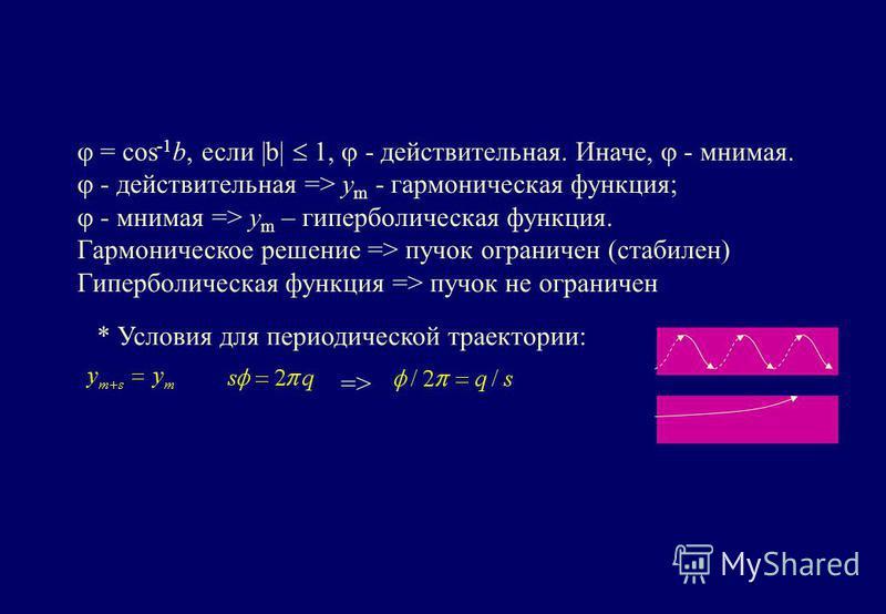 = cos -1 b, если |b| 1, - действительная. Иначе, - мнимая. - действительная => y m - гармоническая функция; - мнимая => y m – гиперболическая функция. Гармоническое решение => пучок ограничен (стабилен) Гиперболическая функция => пучок не ограничен *