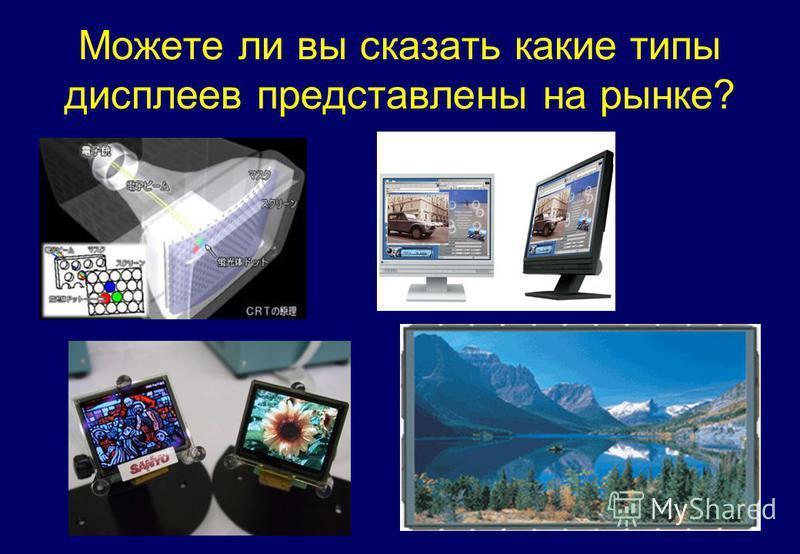 Можете ли вы сказать какие типы дисплеев представлены на рынке?