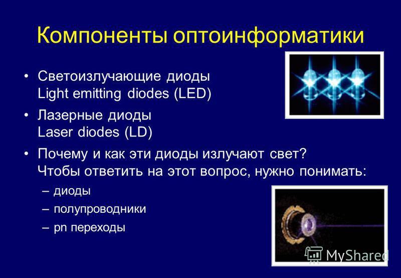 Компоненты оптоинформатики Светоизлучающие диоды Light emitting diodes (LED) Лазерные диоды Laser diodes (LD) Почему и как эти диоды излучают свет? Чтобы ответить на этот вопрос, нужно понимать: –диоды –полупроводники –pn переходы