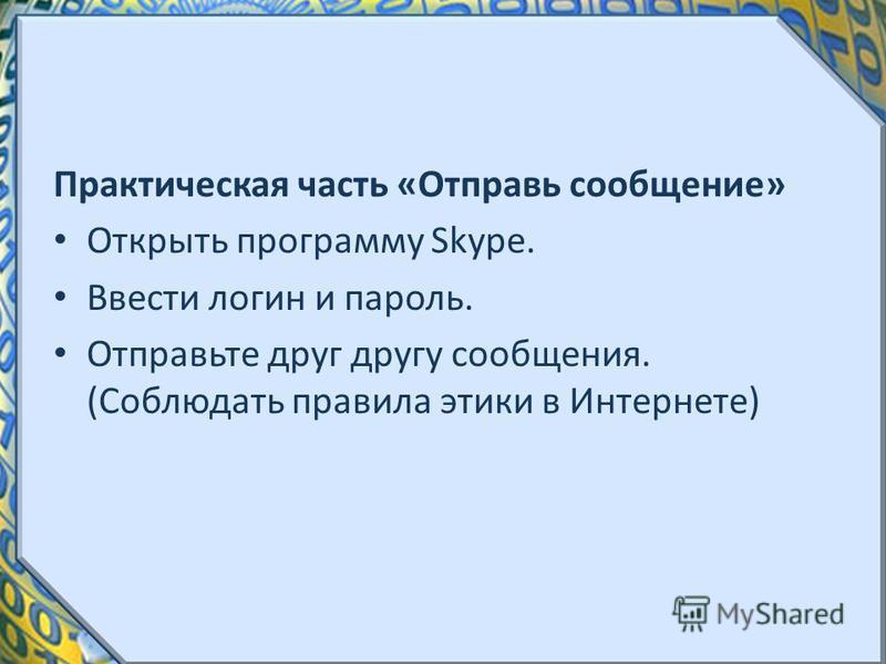 Практическая часть «Отправь сообщение» Открыть программу Skype. Ввести логин и пароль. Отправьте друг другу сообщения. (Соблюдать правила этики в Интернете)