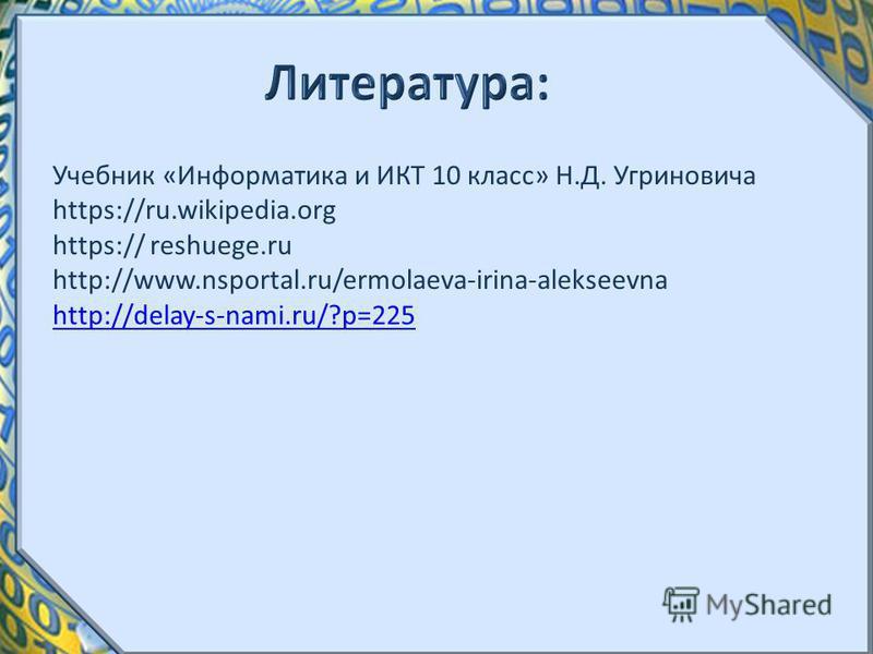Учебник «Информатика и ИКТ 10 класс» Н.Д. Угриновича https://ru.wikipedia.org https:// reshuege.ru http://www.nsportal.ru/ermolaeva-irina-alekseevna http://delay-s-nami.ru/?p=225