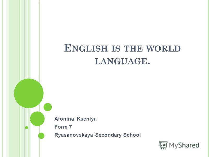 E NGLISH IS THE WORLD LANGUAGE. Afonina Kseniya Form 7 Ryasanovskaya Secondary School