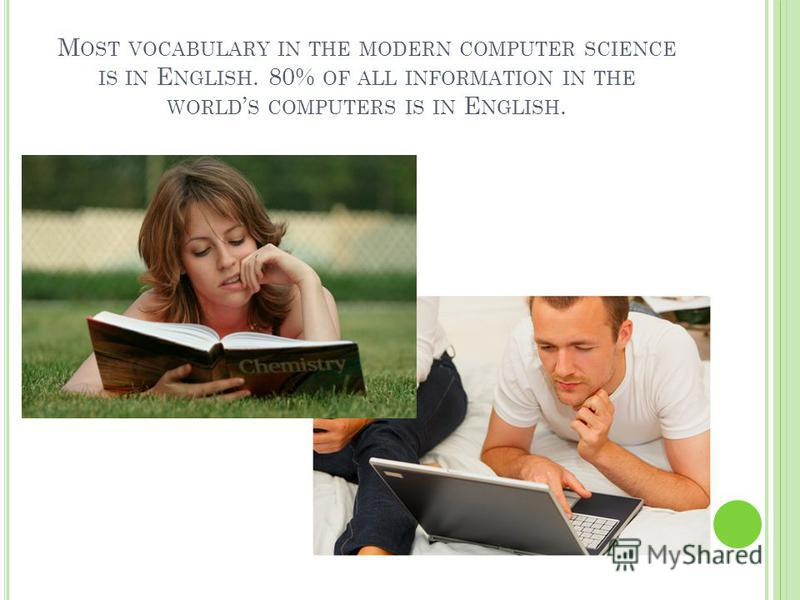 M OST VOCABULARY IN THE MODERN COMPUTER SCIENCE IS IN E NGLISH. 80% OF ALL INFORMATION IN THE WORLD S COMPUTERS IS IN E NGLISH.