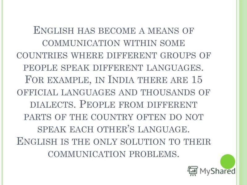 E NGLISH HAS BECOME A MEANS OF COMMUNICATION WITHIN SOME COUNTRIES WHERE DIFFERENT GROUPS OF PEOPLE SPEAK DIFFERENT LANGUAGES. F OR EXAMPLE, IN I NDIA THERE ARE 15 OFFICIAL LANGUAGES AND THOUSANDS OF DIALECTS. P EOPLE FROM DIFFERENT PARTS OF THE COUN