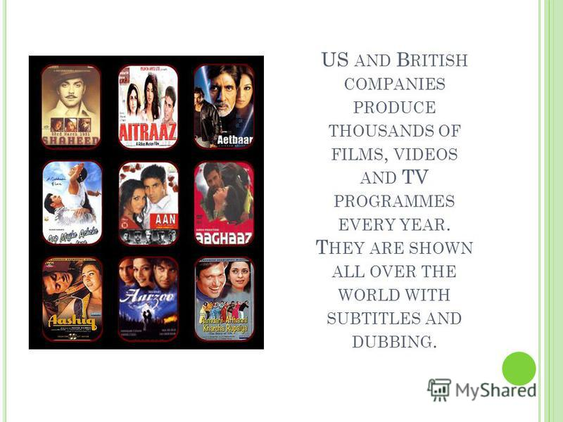 US AND B RITISH COMPANIES PRODUCE THOUSANDS OF FILMS, VIDEOS AND TV PROGRAMMES EVERY YEAR. T HEY ARE SHOWN ALL OVER THE WORLD WITH SUBTITLES AND DUBBING.