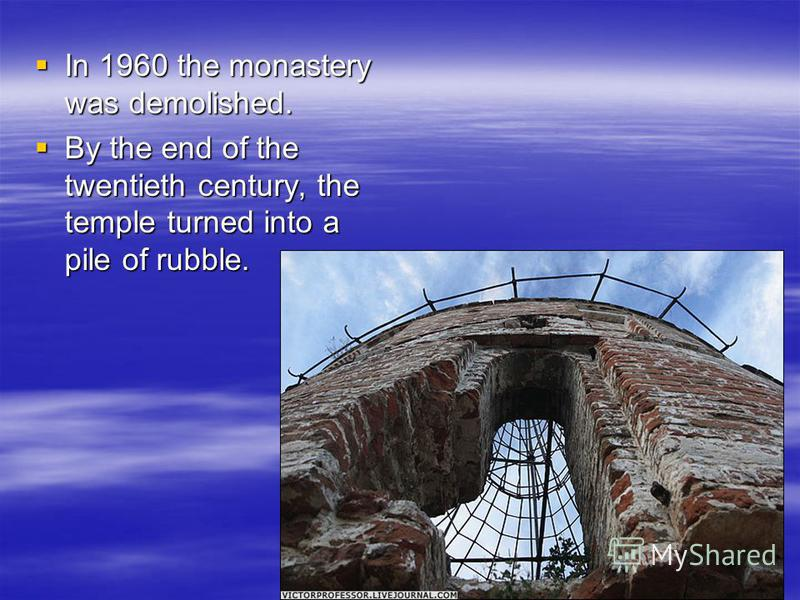 In 1960 the monastery was demolished. In 1960 the monastery was demolished. By the end of the twentieth century, the temple turned into a pile of rubble. By the end of the twentieth century, the temple turned into a pile of rubble.