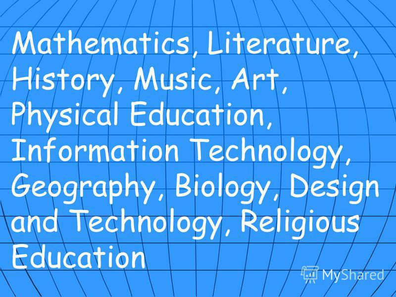 Mathematics, Literature, History, Music, Art, Physical Education, Information Technology, Geography, Biology, Design and Technology, Religious Education