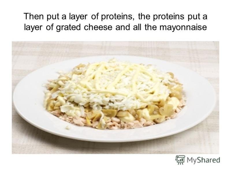 Then put a layer of proteins, the proteins put a layer of grated cheese and all the mayonnaise