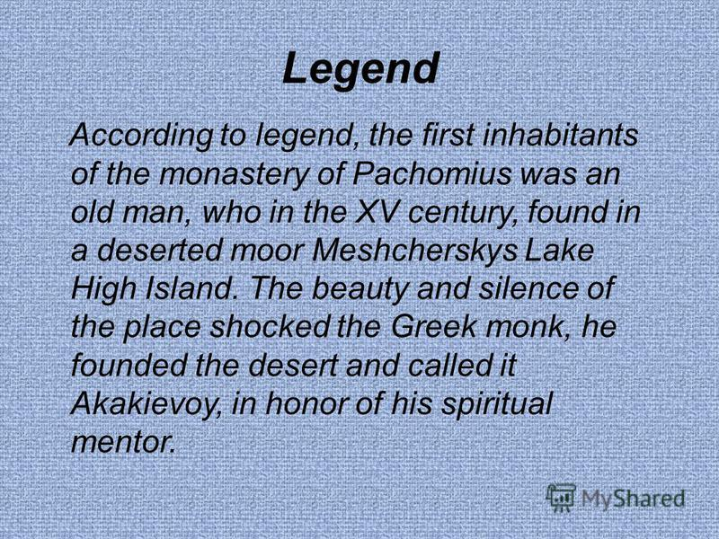 Legend According to legend, the first inhabitants of the monastery of Pachomius was an old man, who in the XV century, found in a deserted moor Meshcherskys Lake High Island. The beauty and silence of the place shocked the Greek monk, he founded the