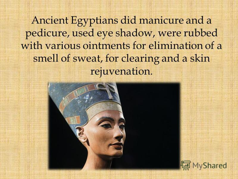 Ancient Egyptians did manicure and a pedicure, used eye shadow, were rubbed with various ointments for elimination of a smell of sweat, for clearing and a skin rejuvenation.