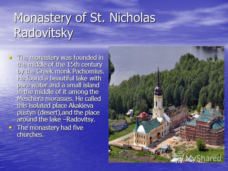 Monastery of St. Nicholas Radovitsky The monastery was founded in the middle of the 15th century by the Greek monk Pachomius. He found a beautiful lake with pure water and a small island in the middle of it among the Meschera morasses. He called this