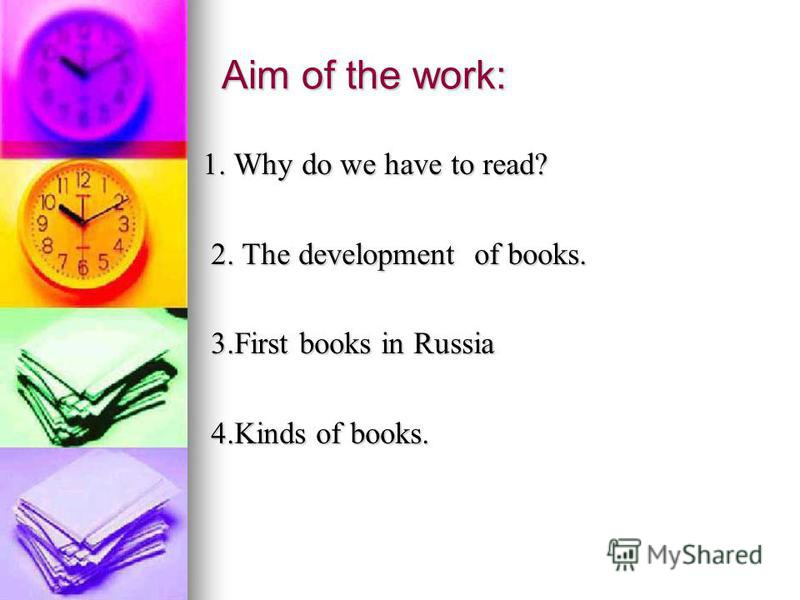 Aim of the work: 1. Why do we have to read? 1. Why do we have to read? 2. The development of books. 2. The development of books. 3.First books in Russia 3.First books in Russia 4.Kinds of books. 4.Kinds of books.