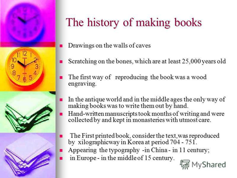The history of making books Drawings on the walls of caves Drawings on the walls of caves Scratching on the bones, which are at least 25,000 years old Scratching on the bones, which are at least 25,000 years old The first way of reproducing the book