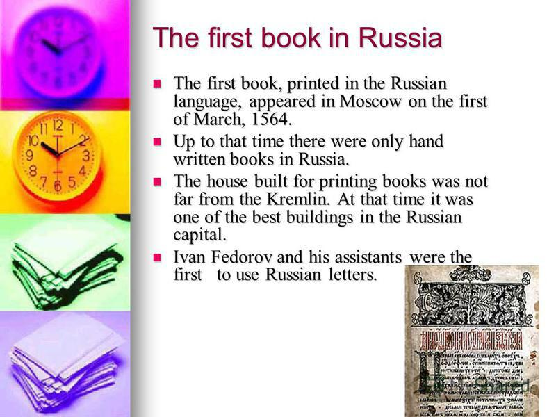 The first book in Russia The first book, printed in the Russian language, appeared in Moscow on the first of March, 1564. The first book, printed in the Russian language, appeared in Moscow on the first of March, 1564. Up to that time there were only