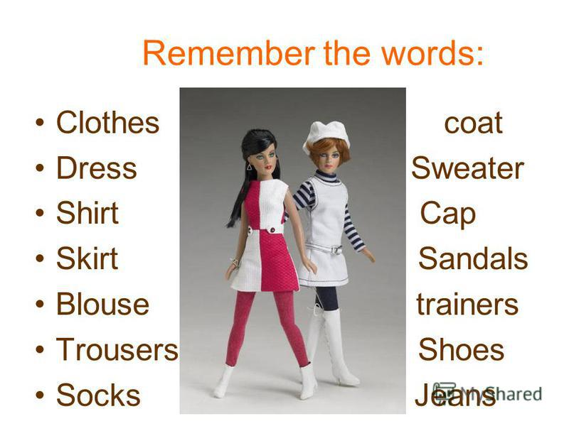 Remember the words: Clothes coat Dress Sweater Shirt Cap Skirt Sandals Blouse trainers Trousers Shoes Socks Jeans