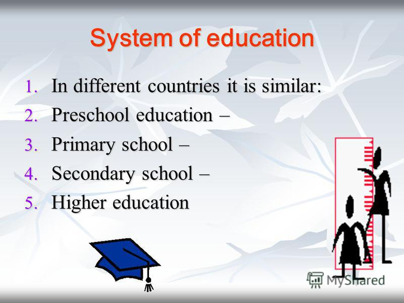 System of education 1. I n different countries it is similar: 2. P reschool education – 3. P rimary school – 4. S econdary school – 5. H igher education