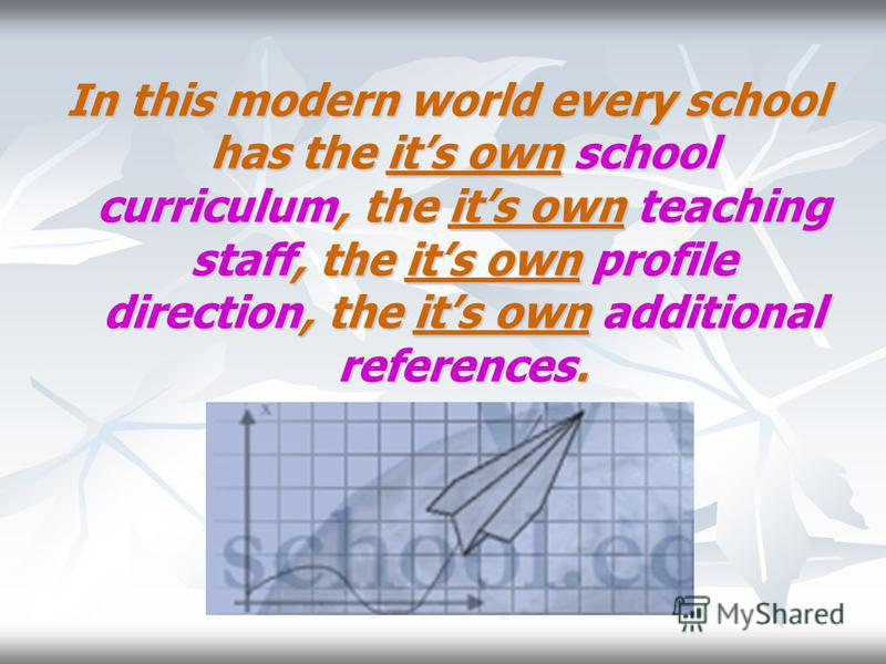 In this modern world every school has the its own school curriculum, the its own teaching staff, the its own profile direction, the its own additional references.