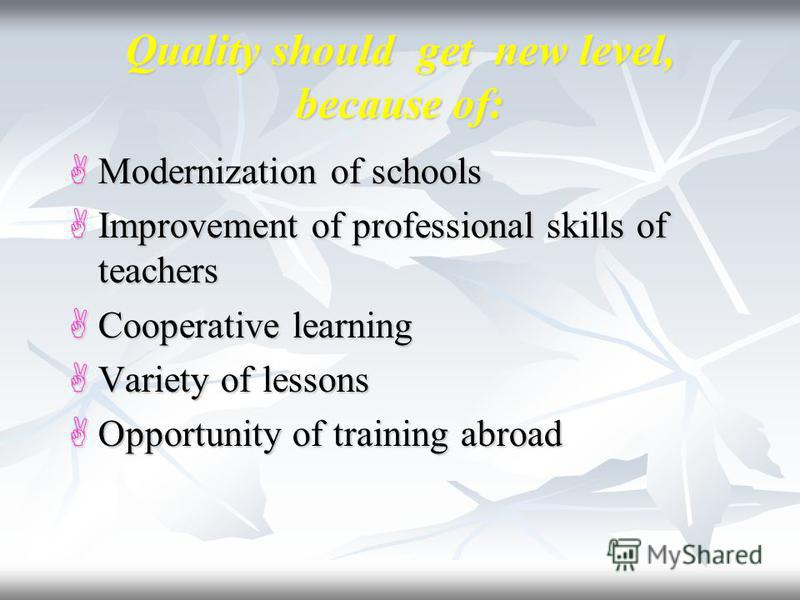 Quality should get new level, because of: Modernization of schools Modernization of schools Improvement of professional skills of teachers Improvement of professional skills of teachers Cooperative learning Cooperative learning Variety of lessons Var
