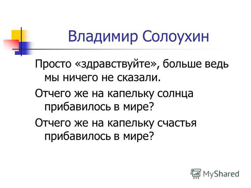 Владимир Солоухин Просто «здравствуйте», больше ведь мы ничего не сказали. Отчего же на капельку солнца прибавилось в мире? Отчего же на капельку счастья прибавилось в мире?