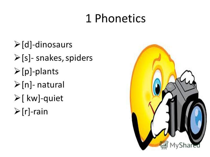 1 Phonetics [d]-dinosaurs [s]- snakes, spiders [p]-plants [n]- natural [ kw]-quiet [r]-rain