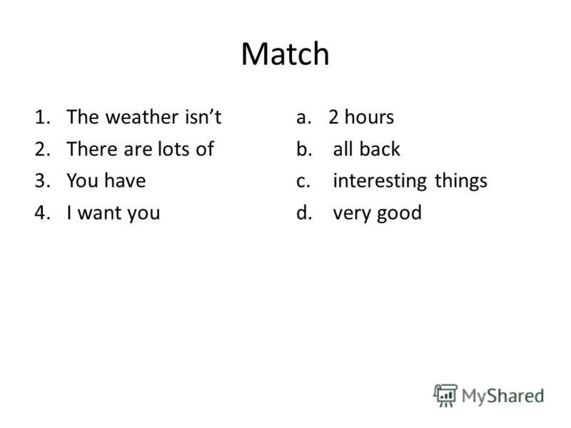 Match 1.The weather isnt 2.There are lots of 3.You have 4.I want you a.2 hours b. all back c. interesting things d. very good