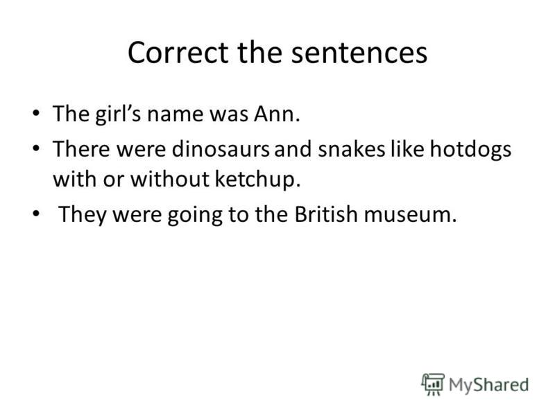 Correct the sentences The girls name was Ann. There were dinosaurs and snakes like hotdogs with or without ketchup. They were going to the British museum.