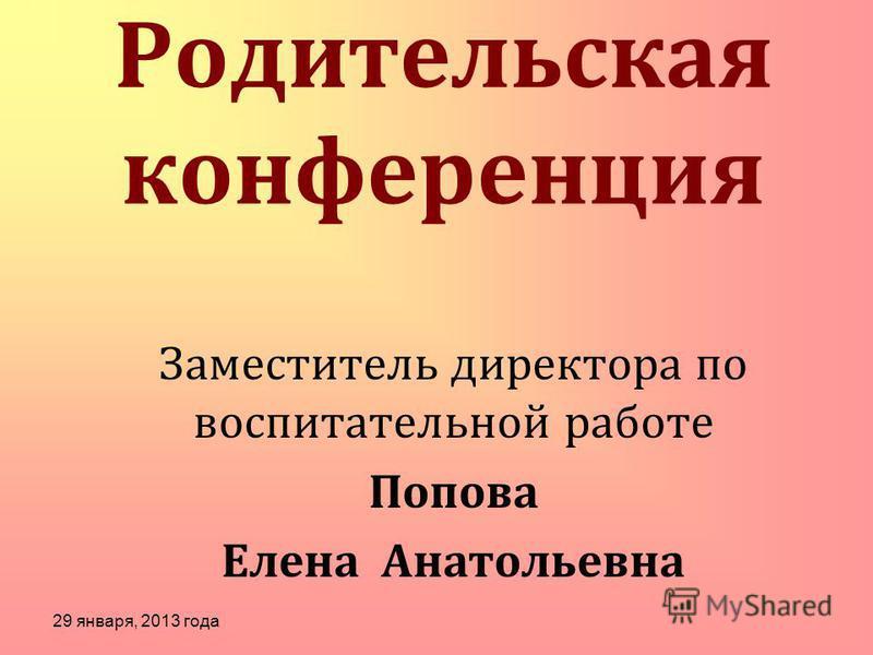 Родительская конференция Заместитель директора по воспитательной работе Попова Елена Анатольевна 29 января, 2013 года