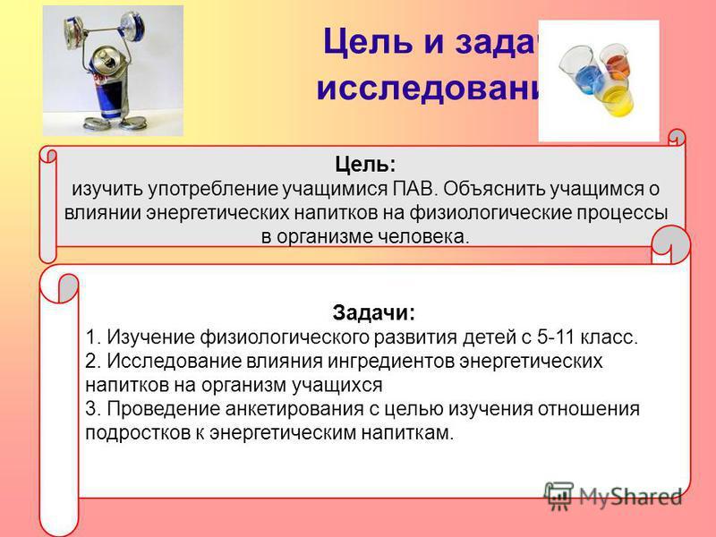 Цель и задачи исследования : Цель: изучить употребление учащимися ПАВ. Объяснить учащимся о влиянии энергетических напитков на физиологические процессы в организме человека. Задачи: 1. Изучение физиологического развития детей с 5-11 класс. 2. Исследо