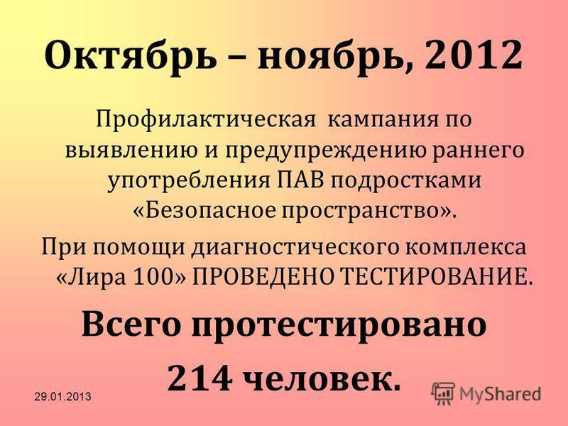 Октябрь – ноябрь, 2012 Профилактическая кампания по выявлению и предупреждению раннего употребления ПАВ подростками «Безопасное пространство». При помощи диагностического комплекса «Лира 100» ПРОВЕДЕНО ТЕСТИРОВАНИЕ. Всего протестировано 214 человек.