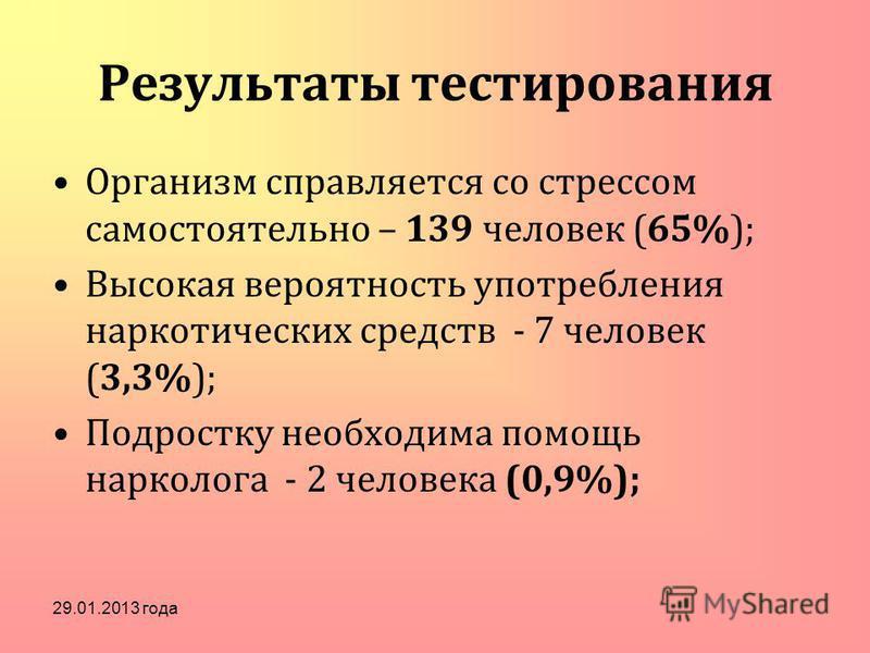 Результаты тестирования Организм справляется со стрессом самостоятельно – 139 человек (65%); Высокая вероятность употребления наркотических средств - 7 человек (3,3%); Подростку необходима помощь нарколога - 2 человека (0,9%); 29.01.2013 года
