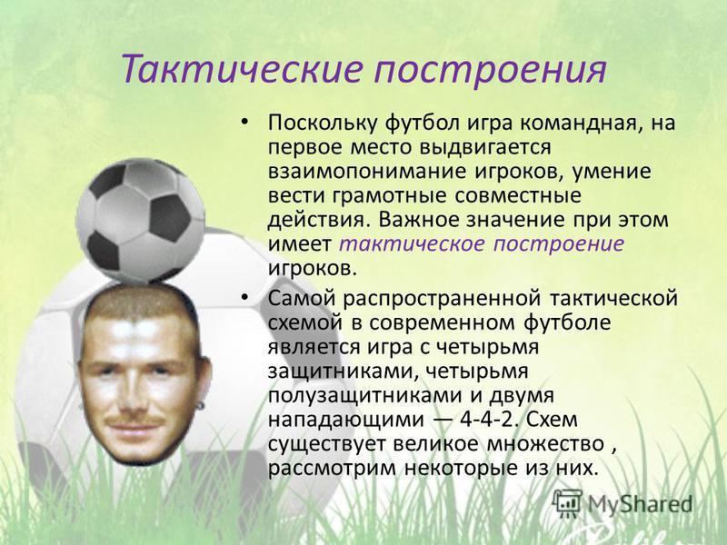 Тактические построения Поскольку футбол игра командная, на первое место выдвигается взаимопонимание игроков, умение вести грамотные совместные действия. Важное значение при этом имеет тактическое построение игроков. Самой распространенной тактической