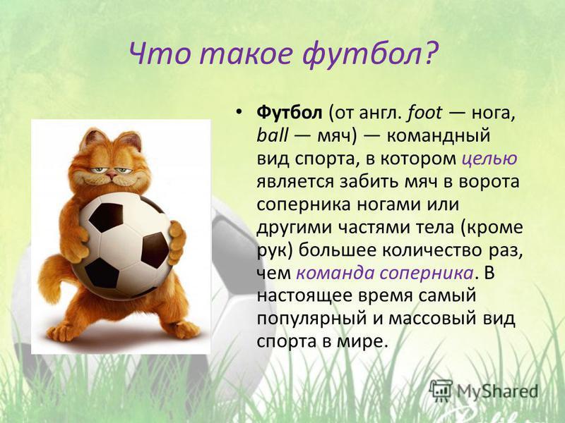 Что такое футбол? Футбол (от англ. foot нога, ball мяч) командный вид спорта, в котором целью является забить мяч в ворота соперника ногами или другими частями тела (кроме рук) большее количество раз, чем команда соперника. В настоящее время самый по