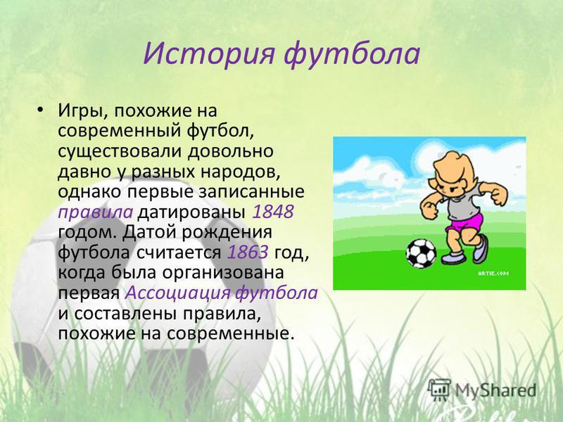 История футбола Игры, похожие на современный футбол, существовали довольно давно у разных народов, однако первые записанные правила датированы 1848 годом. Датой рождения футбола считается 1863 год, когда была организована первая Ассоциация футбола и