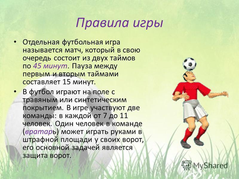 Правила игры Отдельная футбольная игра называется матч, который в свою очередь состоит из двух таймов по 45 минут. Пауза между первым и вторым таймами составляет 15 минут. В футбол играют на поле с травяным или синтетическим покрытием. В игре участву