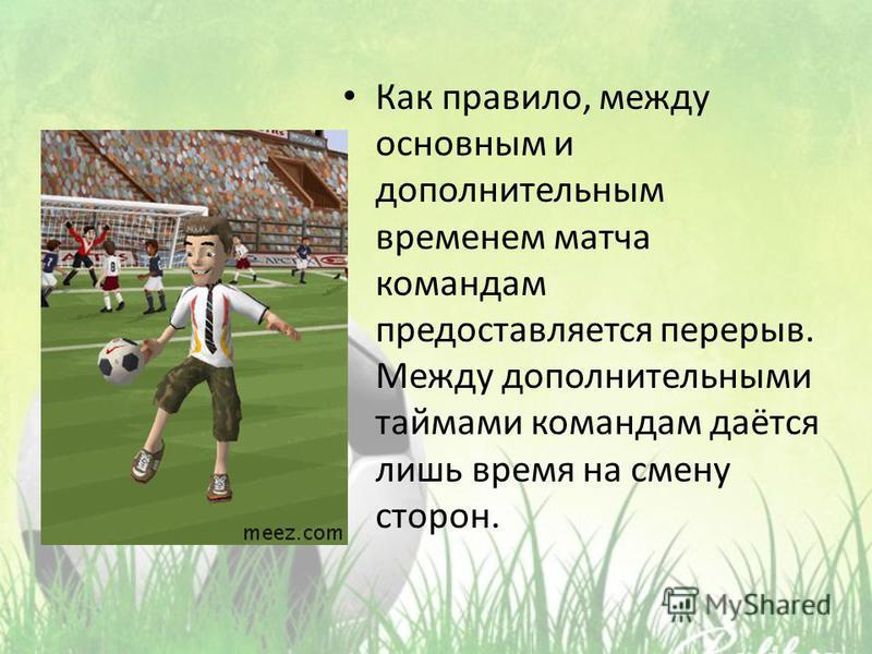 Как правило, между основным и дополнительным временем матча командам предоставляется перерыв. Между дополнительными таймами командам даётся лишь время на смену сторон.