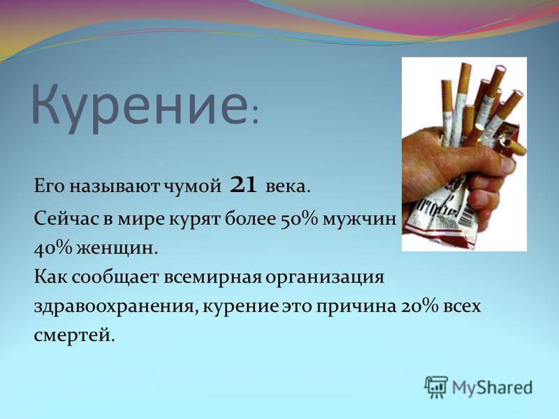 Курение : Его называют чумой 21 века. Сейчас в мире курят более 50% мужчин 40% женщин. Как сообщает всемирная организация здравоохранения, курение это причина 20% всех смертей.