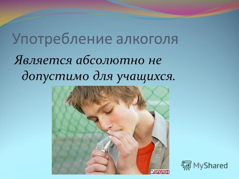 Употребление алкоголя Является абсолютно не допустимо для учащихся.