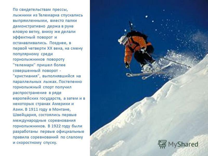 По свидетельствам прессы, лыжники из Телемарка спускались выпрямленными, вместо палки демонстративно держа в руке еловую ветку, внизу же делали эффектный поворот и останавливались. Позднее, в первой четверти XX века, на смену популярному среди горнол