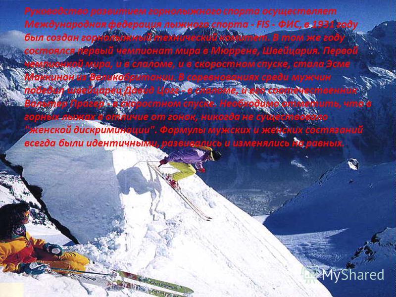 Руководство развитием горнолыжного спорта осуществляет Международная федерация лыжного спорта - FIS - ФИС, в 1931 году был создан горнолыжный технический комитет. В том же году состоялся первый чемпионат мира в Мюррене, Швейцария. Первой чемпионкой м