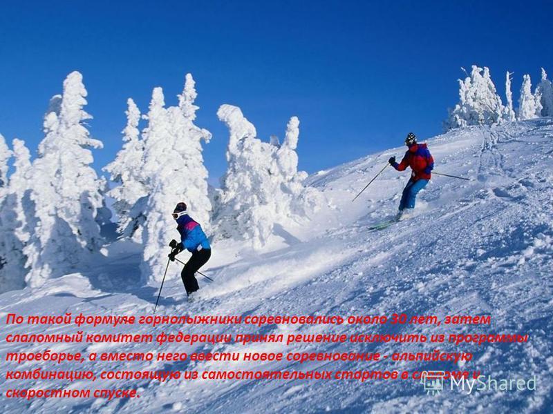 По такой формуле горнолыжники соревновались около 30 лет, затем слаломный комитет федерации принял решение исключить из программы троеборье, а вместо него ввести новое соревнование - альпийскую комбинацию, состоящую из самостоятельных стартов в слало
