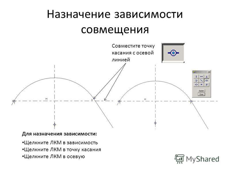 Назначение зависимости совмещения Совместите точку касания с осевой линией Щелкните ЛКМ в зависимость Щелкните ЛКМ в точку касания Щелкните ЛКМ в осевую Для назначения зависимости: