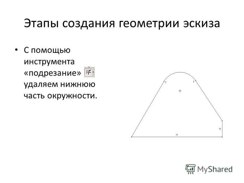 Этапы создания геометрии эскиза С помощью инструмента «подрезание» удаляем нижнюю часть окружности.