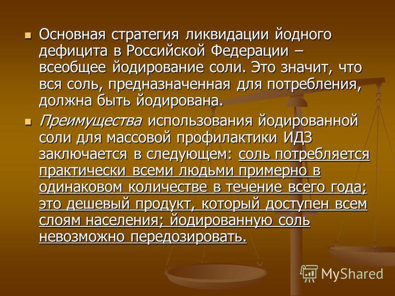 Основная стратегия ликвидации йодного дефицита в Российской Федерации – всеобщее йодирование соли. Это значит, что вся соль, предназначенная для потребления, должна быть йодирована. Основная стратегия ликвидации йодного дефицита в Российской Федераци