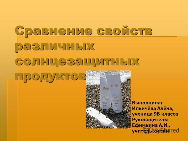 Сравнение свойств различных солнцезащитных продуктов Выполнила: Ильичёва Алёна, ученица 9Б класса Руководитель: Ефимкина А.И., учитель химии