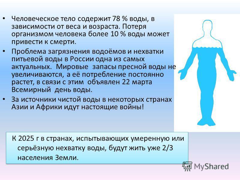 Человеческое тело содержит 78 % воды, в зависимости от веса и возраста. Потеря организмом человека более 10 % воды может привести к смерти. Проблема загрязнения водоёмов и нехватки питьевой воды в России одна из самых актуальных. Мировые запасы пресн