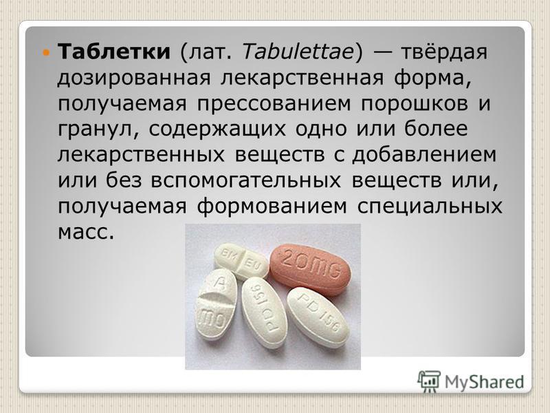 Таблетки (лат. Tabulettae) твёрдая дозированная лекарственная форма, получаемая прессованием порошков и гранул, содержащих одно или более лекарственных веществ с добавлением или без вспомогательных веществ или, получаемая формованием специальных масс