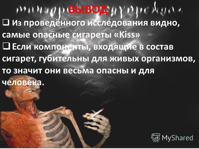 ВЫВОД Из проведённого исследования видно, самые опасные сигареты «Kiss» Если компоненты, входящие в состав сигарет, губительны для живых организмов, то значит они весьма опасны и для человека.