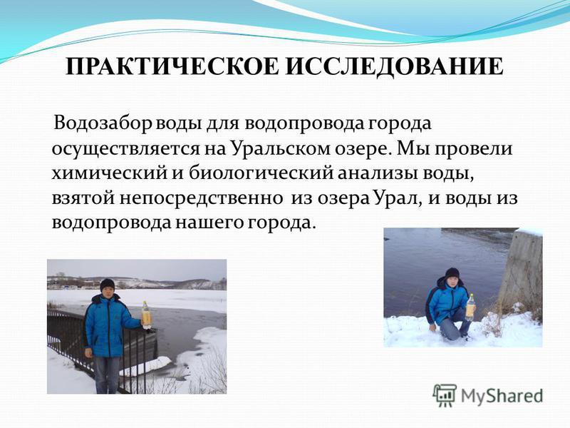 Водозабор воды для водопровода города осуществляется на Уральском озере. Мы провели химический и биологический анализы воды, взятой непосредственно из озера Урал, и воды из водопровода нашего города. ПРАКТИЧЕСКОЕ ИССЛЕДОВАНИЕ