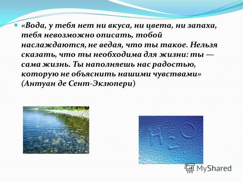 «Вода, у тебя нет ни вкуса, ни цвета, ни запаха, тебя невозможно описать, тобой наслаждаются, не ведая, что ты такое. Нельзя сказать, что ты необходима для жизни: ты сама жизнь. Ты наполняешь нас радостью, которую не объяснить нашими чувствами» (Анту